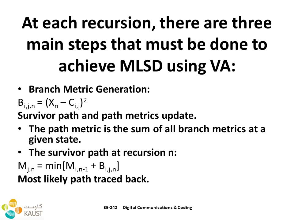 At each recursion, there are three main steps that must be done to achieve MLSD using VA: Branch Metric Generation: B i,j,n = (X n – C i,j ) 2 Survivor path and path metrics update.