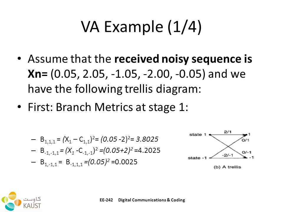 VA Example (1/4) Assume that the received noisy sequence is Xn= (0.05, 2.05, -1.05, -2.00, -0.05) and we have the following trellis diagram: First: Branch Metrics at stage 1: – B 1,1,1 = (X 1 – C 1,1 ) 2 = (0.05 -2) 2 = 3.8025 – B -1,-1,1 = (X 1 -C -1,-1 ) 2 =(0.05+2) 2 =4.2025 – B 1,-1,1 = B -1,1,1 =(0.05) 2 =0.0025 EE-242 Digital Communications & Coding