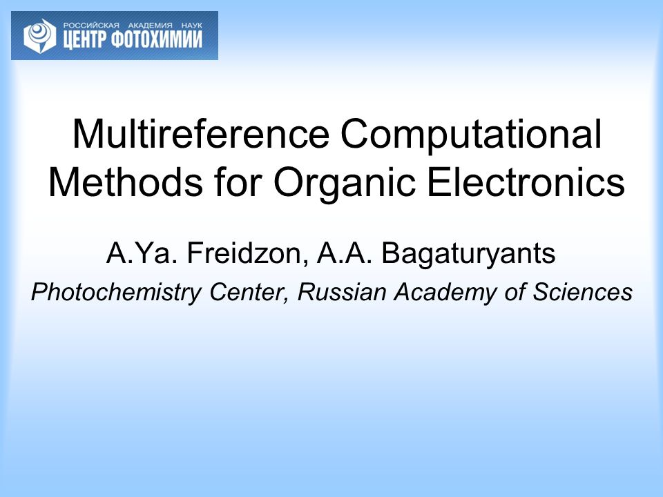 Multireference Computational Methods for Organic Electronics A.Ya. Freidzon, A.A. Bagaturyants Photochemistry Center, Russian Academy of Sciences