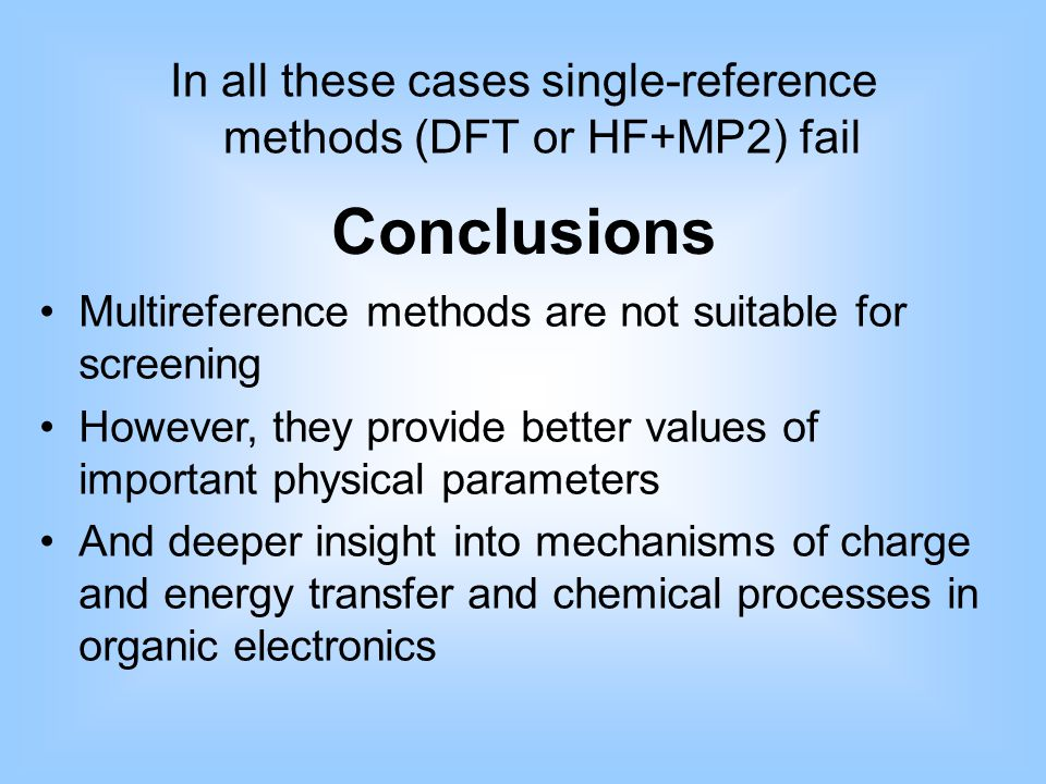 In all these cases single-reference methods (DFT or HF+MP2) fail Conclusions Multireference methods are not suitable for screening However, they provide better values of important physical parameters And deeper insight into mechanisms of charge and energy transfer and chemical processes in organic electronics