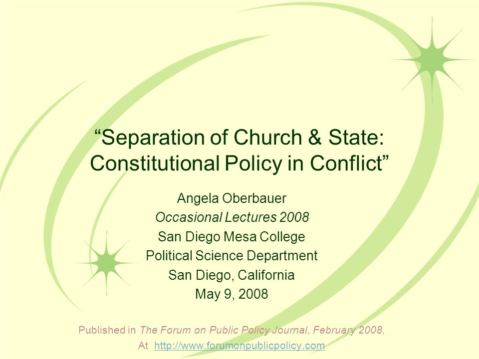 Separation of Church & State: Constitutional Policy in Conflict Angela Oberbauer Occasional Lectures 2008 San Diego Mesa College Political Science Department San Diego, California May 9, 2008 Published in The Forum on Public Policy Journal, February 2008, At http://www.forumonpublicpolicy.comhttp://www.forumonpublicpolicy.com