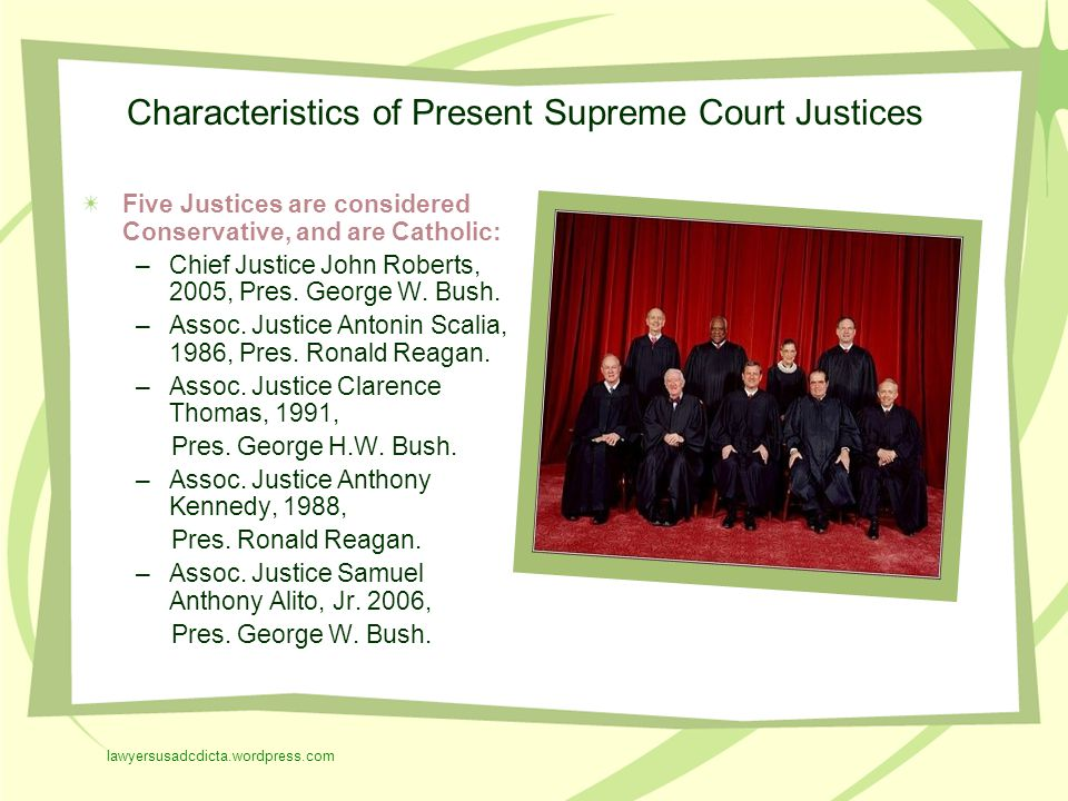 Characteristics of Present Supreme Court Justices Five Justices are considered Conservative, and are Catholic: –Chief Justice John Roberts, 2005, Pres.