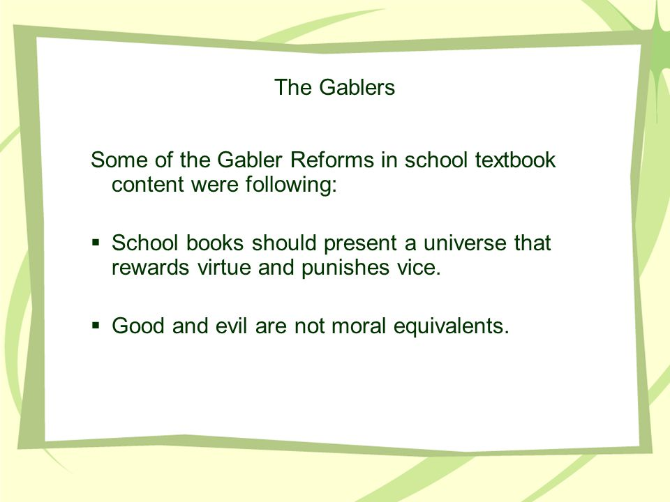 The Gablers Some of the Gabler Reforms in school textbook content were following:  School books should present a universe that rewards virtue and punishes vice.