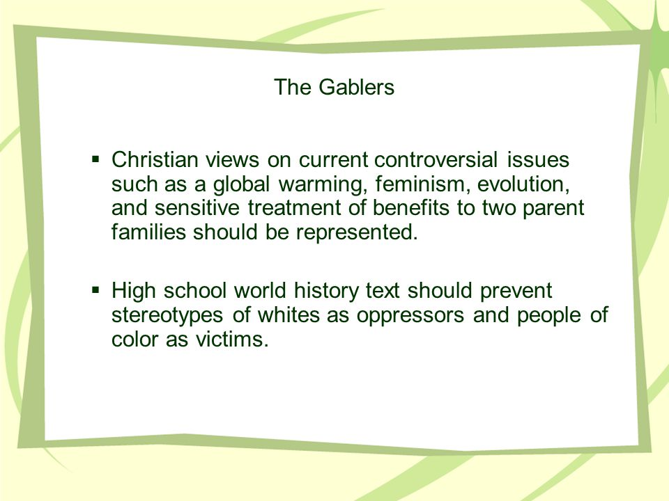 The Gablers  Christian views on current controversial issues such as a global warming, feminism, evolution, and sensitive treatment of benefits to two parent families should be represented.