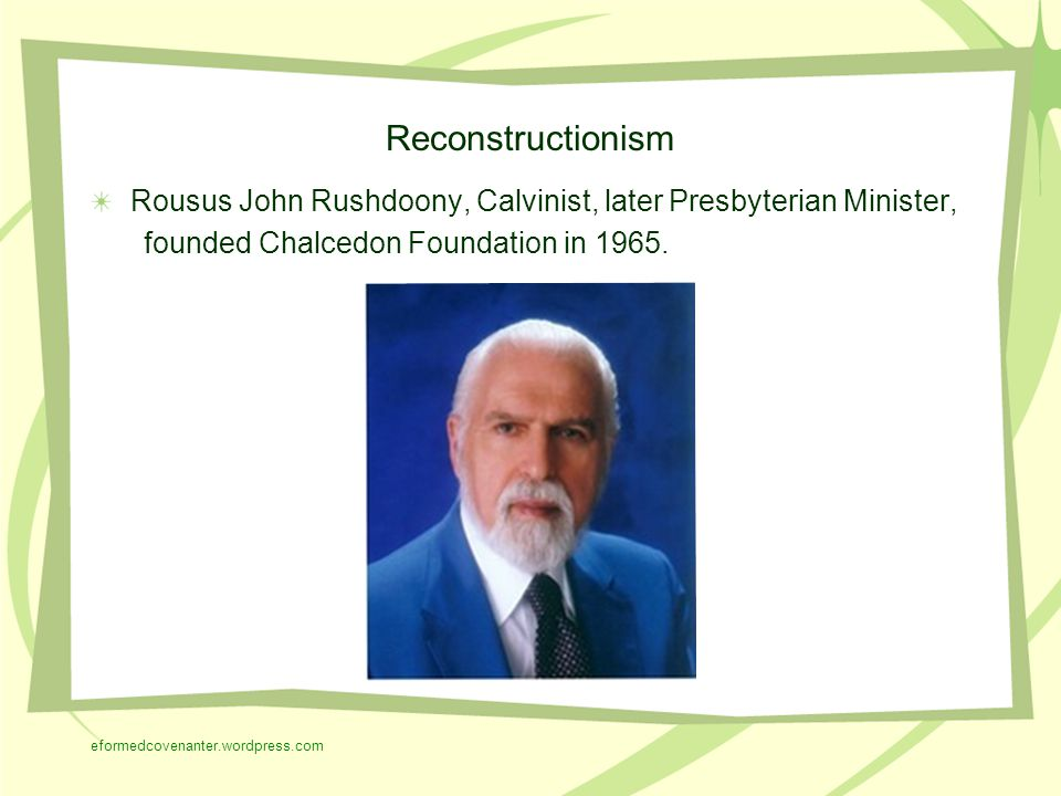 Reconstructionism Rousus John Rushdoony, Calvinist, later Presbyterian Minister, founded Chalcedon Foundation in 1965.