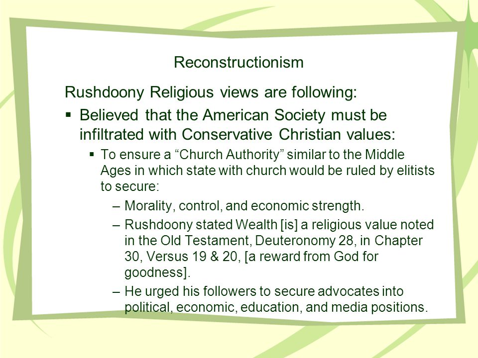 Reconstructionism Rushdoony Religious views are following:  Believed that the American Society must be infiltrated with Conservative Christian values:  To ensure a Church Authority similar to the Middle Ages in which state with church would be ruled by elitists to secure: –Morality, control, and economic strength.