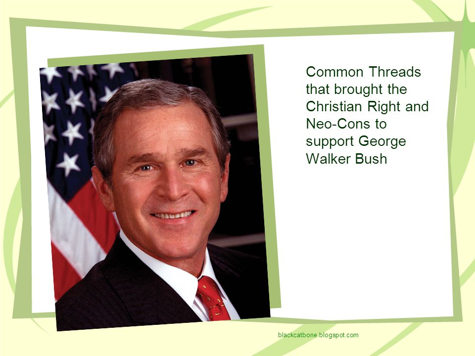 Common Threads that brought the Christian Right and Neo-Cons to support George Walker Bush blackcatbone.blogspot.com