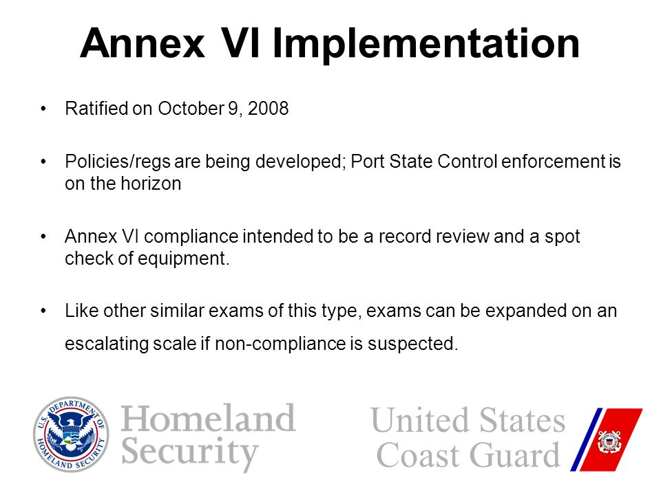 Annex VI Implementation Ratified on October 9, 2008 Policies/regs are being developed; Port State Control enforcement is on the horizon Annex VI compliance intended to be a record review and a spot check of equipment.