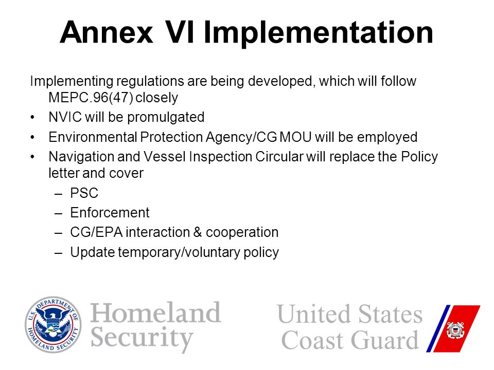Annex VI Implementation Implementing regulations are being developed, which will follow MEPC.96(47) closely NVIC will be promulgated Environmental Protection Agency/CG MOU will be employed Navigation and Vessel Inspection Circular will replace the Policy letter and cover –PSC –Enforcement –CG/EPA interaction & cooperation –Update temporary/voluntary policy United States Coast Guard