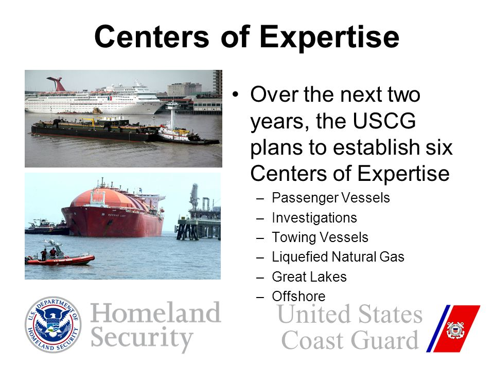 Over the next two years, the USCG plans to establish six Centers of Expertise –Passenger Vessels –Investigations –Towing Vessels –Liquefied Natural Gas –Great Lakes –Offshore United States Coast Guard Centers of Expertise