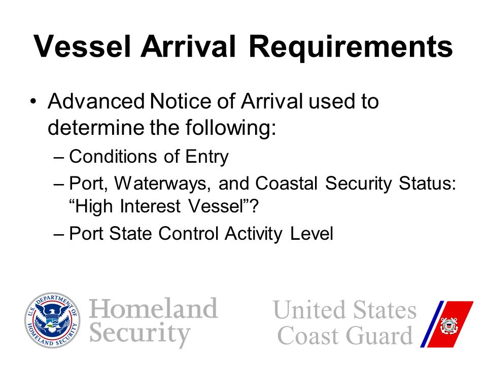Vessel Arrival Requirements Advanced Notice of Arrival used to determine the following: –Conditions of Entry –Port, Waterways, and Coastal Security Status: High Interest Vessel .