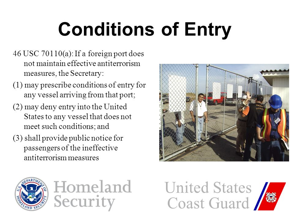 46 USC 70110(a): If a foreign port does not maintain effective antiterrorism measures, the Secretary: (1) may prescribe conditions of entry for any vessel arriving from that port; (2) may deny entry into the United States to any vessel that does not meet such conditions; and (3) shall provide public notice for passengers of the ineffective antiterrorism measures United States Coast Guard Conditions of Entry