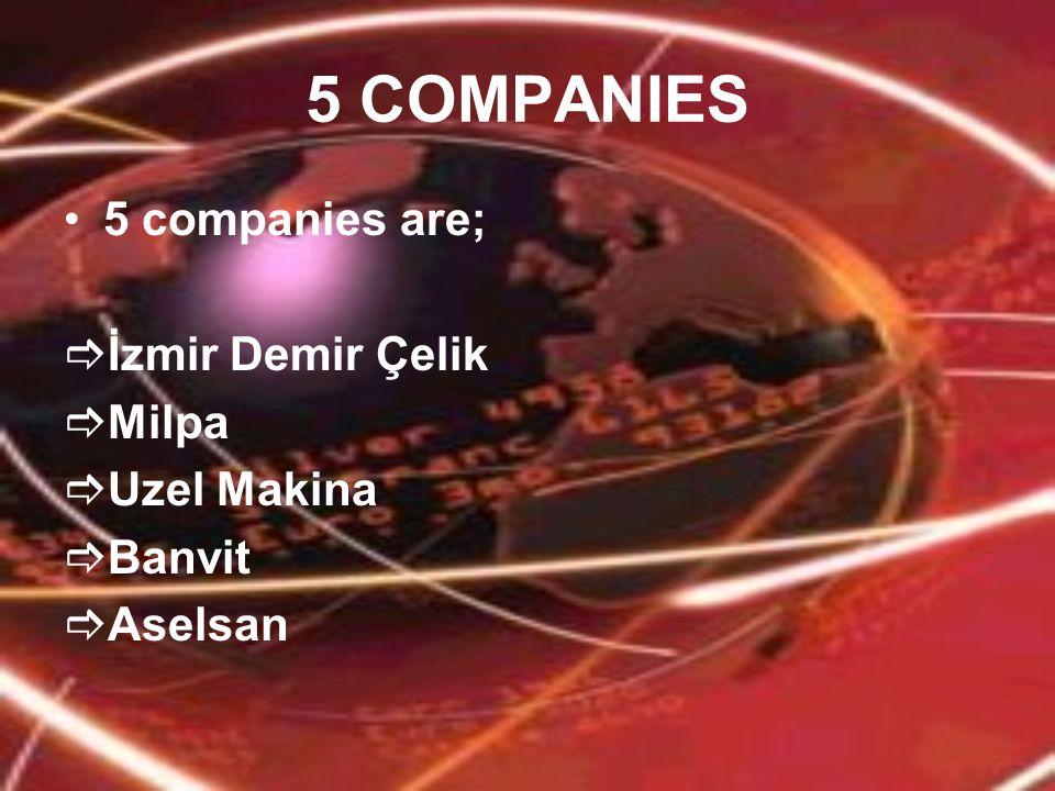 5 COMPANIES 5 companies are;  İzmir Demir Çelik  Milpa  Uzel Makina  Banvit  Aselsan
