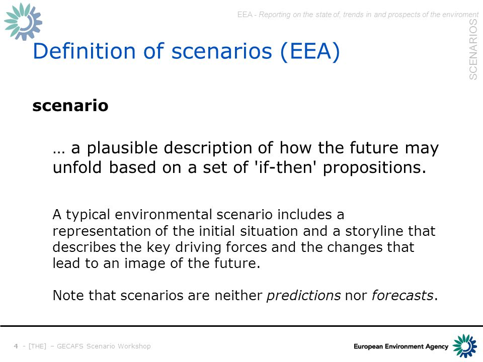 EEA - Reporting on the state of, trends in and prospects of the enviroment SCENARIOS 5 - [THE] – GECAFS Scenario Workshop Elements of scenarios Current State situation in the base year of scenario Driving forces deteminants that influence changes choices/decisions that bring changes (Step-wise) Changes at the core of a scenario analysis depicting how the driving forces unfold storyline highlighting key features Image(s) of the future situation in the end year of scenario