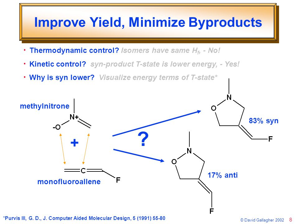 9 © David Gallagher 2002 Sterics of the Transition-state Sterics, Frontier orbitals & Electrostatics all influence transition state Sterics slightly favor anti-product: but inconsistent with experiment (17%) anti-addition (17%) syn-addition (83%) methylnitrone MFA steric hindrance?