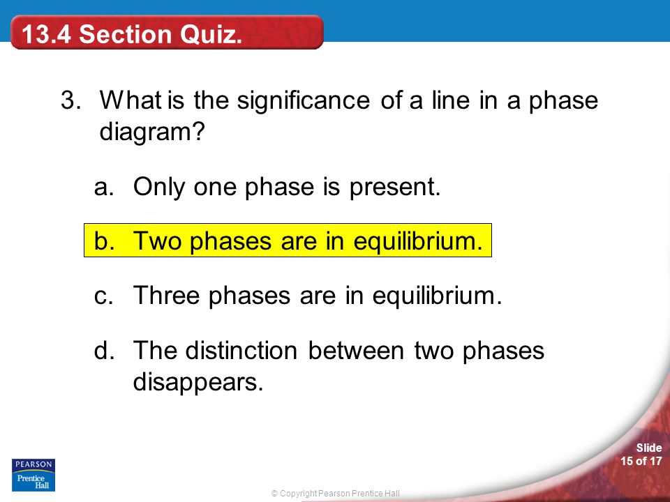 © Copyright Pearson Prentice Hall Slide 15 of 17 3.What is the significance of a line in a phase diagram? a.Only one phase is present. b.Two phases ar