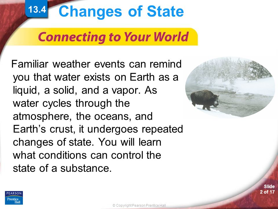 © Copyright Pearson Prentice Hall Slide 2 of 17 Changes of State Familiar weather events can remind you that water exists on Earth as a liquid, a soli