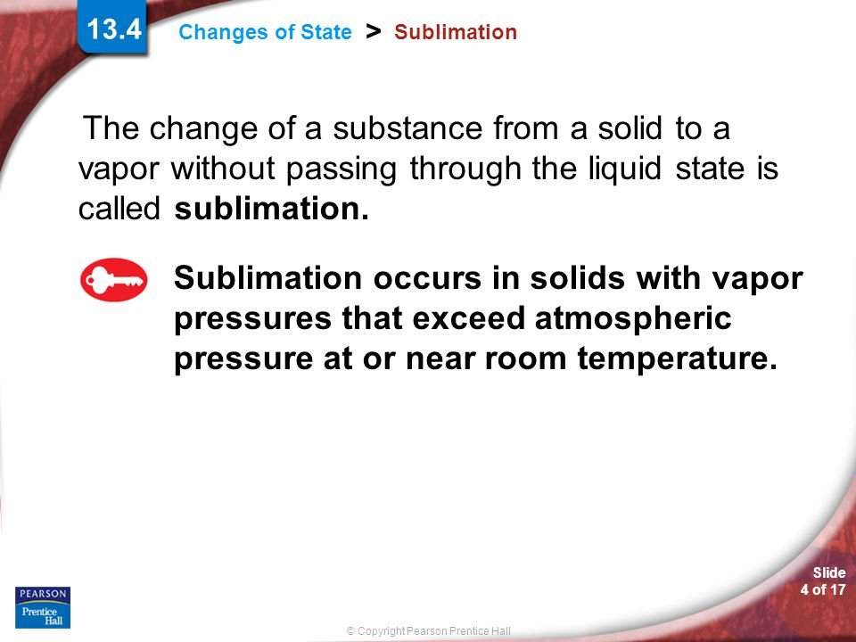 Slide 5 of 17 © Copyright Pearson Prentice Hall > Changes of State Sublimation When solid iodine is heated, the crystals sublime, going directly from the solid to the gaseous state.