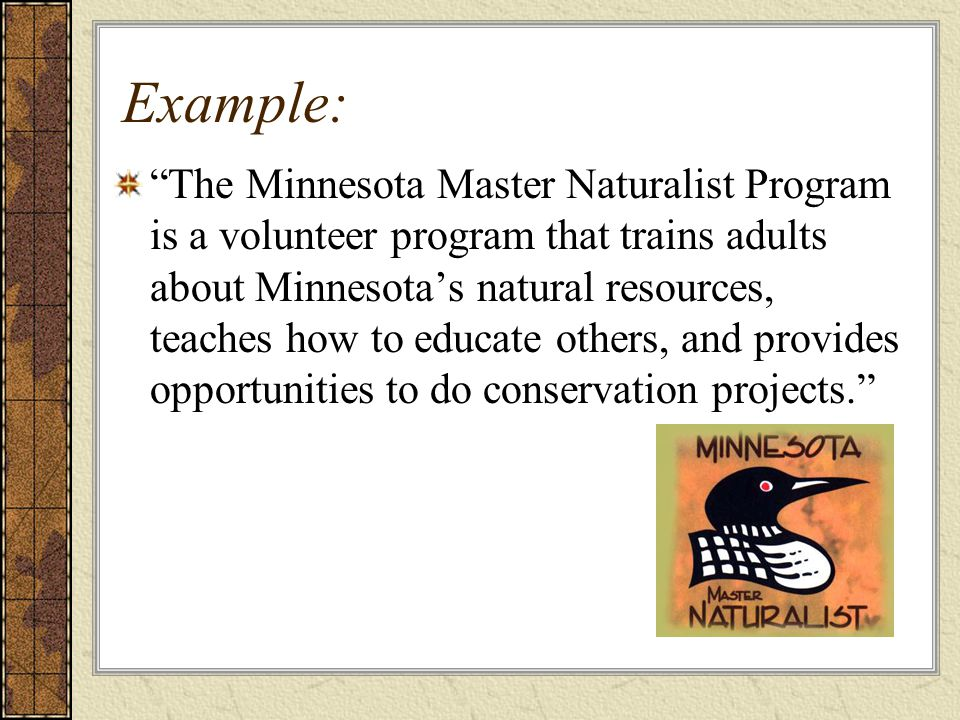 Example: The Minnesota Master Naturalist Program is a volunteer program that trains adults about Minnesota's natural resources, teaches how to educate others, and provides opportunities to do conservation projects.