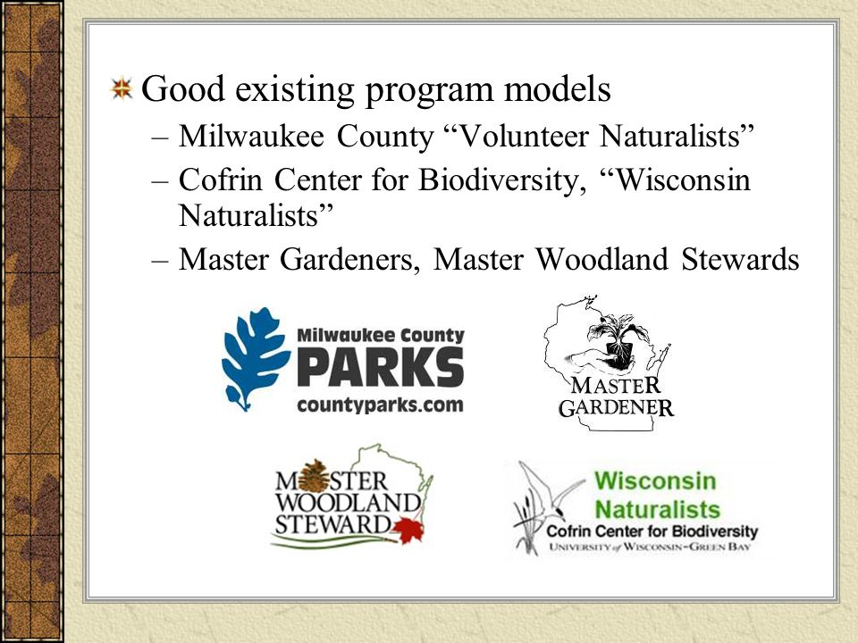 Good existing program models –Milwaukee County Volunteer Naturalists –Cofrin Center for Biodiversity, Wisconsin Naturalists –Master Gardeners, Master Woodland Stewards