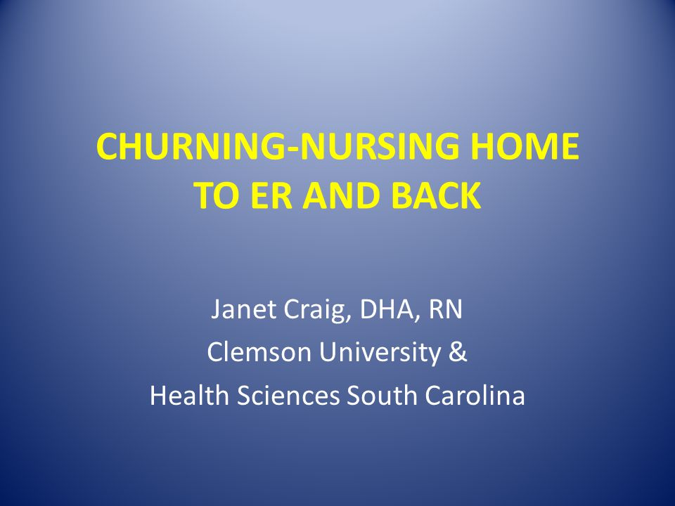 CHURNING-NURSING HOME TO ER AND BACK Janet Craig, DHA, RN Clemson University & Health Sciences South Carolina