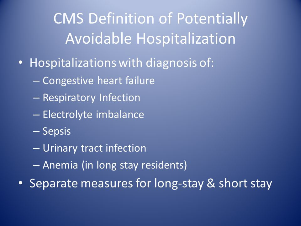 CMS Definition of Potentially Avoidable Hospitalization Hospitalizations with diagnosis of: – Congestive heart failure – Respiratory Infection – Electrolyte imbalance – Sepsis – Urinary tract infection – Anemia (in long stay residents) Separate measures for long-stay & short stay