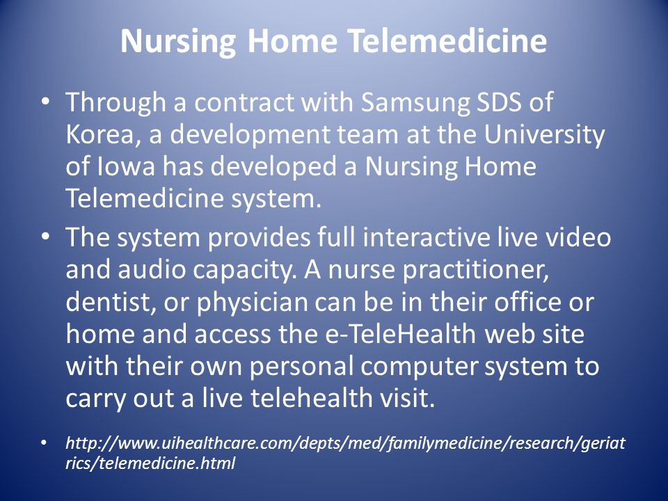 Nursing Home Telemedicine Through a contract with Samsung SDS of Korea, a development team at the University of Iowa has developed a Nursing Home Telemedicine system.