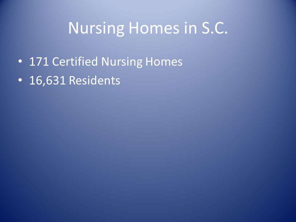 Nursing Homes in S.C. 171 Certified Nursing Homes 16,631 Residents