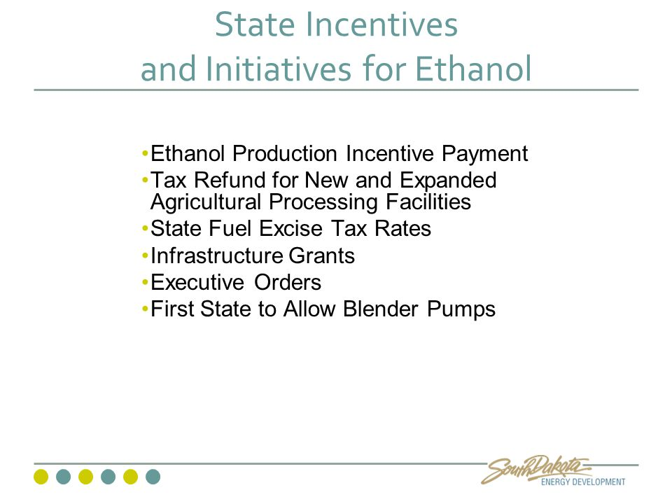 State Incentives and Initiatives for Ethanol Ethanol Production Incentive Payment Tax Refund for New and Expanded Agricultural Processing Facilities State Fuel Excise Tax Rates Infrastructure Grants Executive Orders First State to Allow Blender Pumps