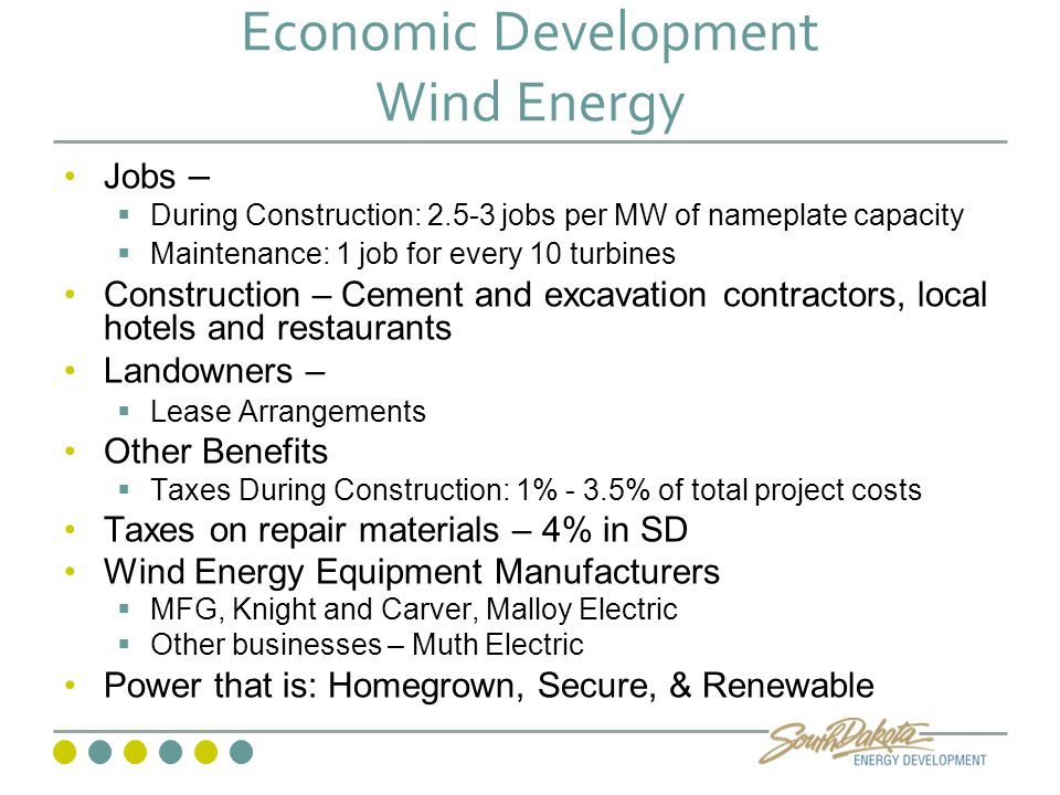 Economic Development Wind Energy Jobs –  During Construction: 2.5-3 jobs per MW of nameplate capacity  Maintenance: 1 job for every 10 turbines Construction – Cement and excavation contractors, local hotels and restaurants Landowners –  Lease Arrangements Other Benefits  Taxes During Construction: 1% - 3.5% of total project costs Taxes on repair materials – 4% in SD Wind Energy Equipment Manufacturers  MFG, Knight and Carver, Malloy Electric  Other businesses – Muth Electric Power that is: Homegrown, Secure, & Renewable