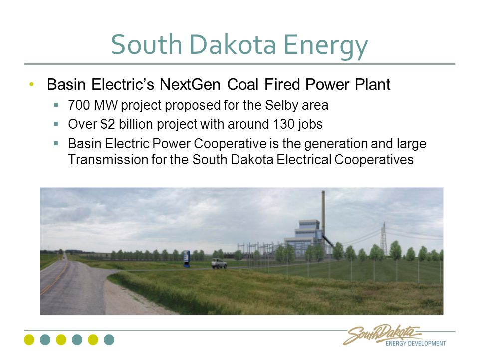 South Dakota Energy Basin Electric's NextGen Coal Fired Power Plant  700 MW project proposed for the Selby area  Over $2 billion project with around 130 jobs  Basin Electric Power Cooperative is the generation and large Transmission for the South Dakota Electrical Cooperatives