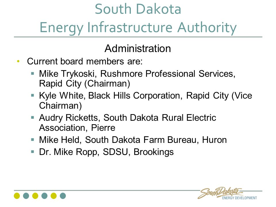 South Dakota Energy Infrastructure Authority Administration Current board members are:  Mike Trykoski, Rushmore Professional Services, Rapid City (Chairman)  Kyle White, Black Hills Corporation, Rapid City (Vice Chairman)  Audry Ricketts, South Dakota Rural Electric Association, Pierre  Mike Held, South Dakota Farm Bureau, Huron  Dr.