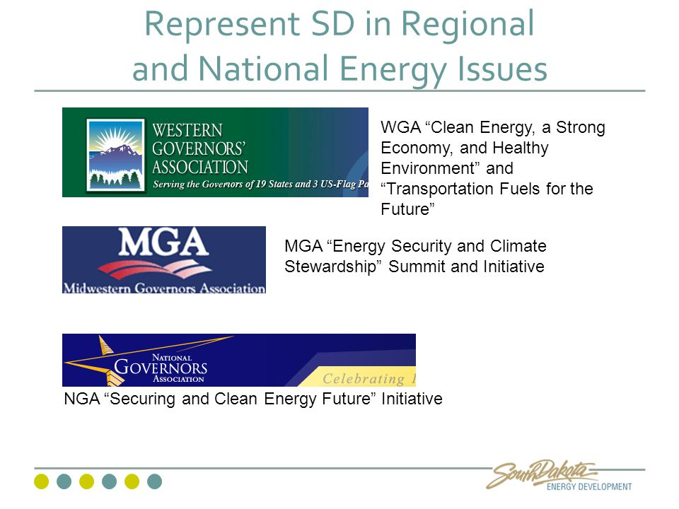 Represent SD in Regional and National Energy Issues NGA Securing and Clean Energy Future Initiative MGA Energy Security and Climate Stewardship Summit and Initiative WGA Clean Energy, a Strong Economy, and Healthy Environment and Transportation Fuels for the Future