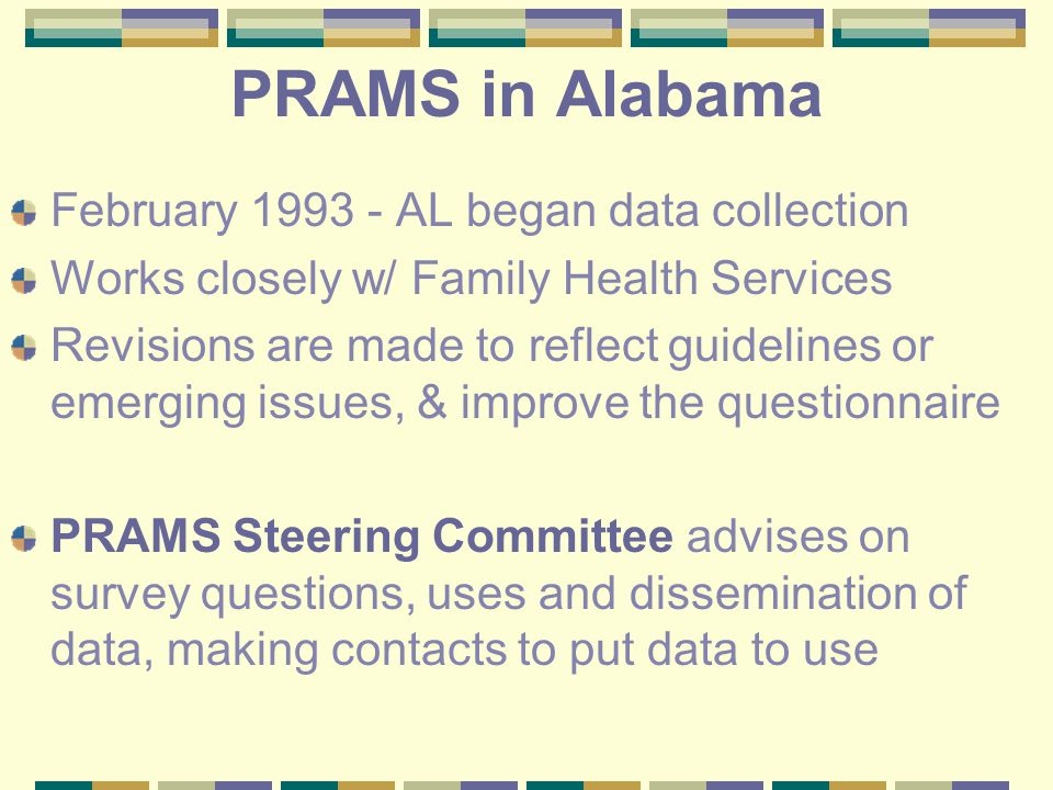 PRAMS in Alabama February 1993 - AL began data collection Works closely w/ Family Health Services Revisions are made to reflect guidelines or emerging issues, & improve the questionnaire PRAMS Steering Committee advises on survey questions, uses and dissemination of data, making contacts to put data to use