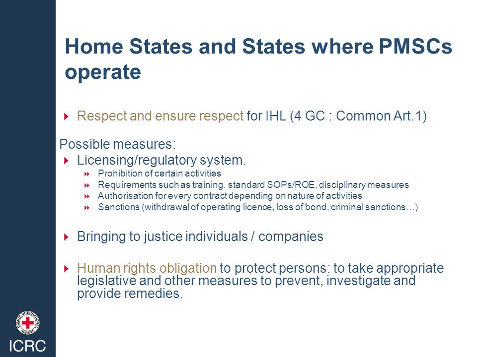 Home States and States where PMSCs operate  Respect and ensure respect for IHL (4 GC : Common Art.1) Possible measures:  Licensing/regulatory system.