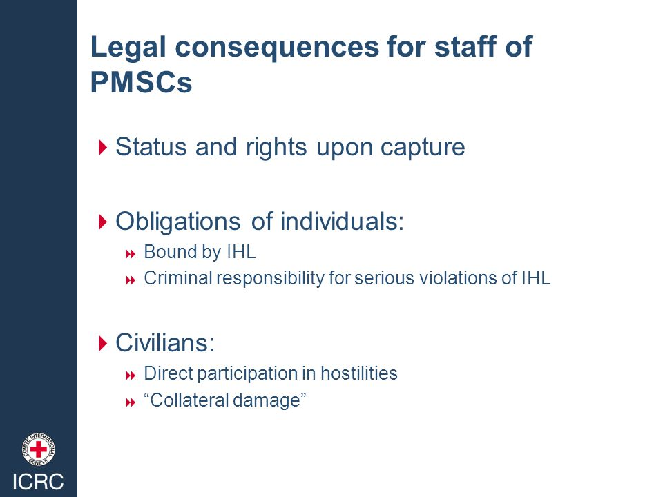 Legal consequences for staff of PMSCs  Status and rights upon capture  Obligations of individuals:  Bound by IHL  Criminal responsibility for serious violations of IHL  Civilians:  Direct participation in hostilities  Collateral damage