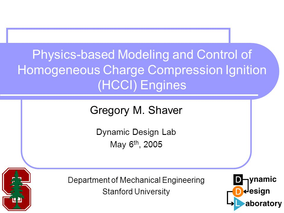 Physics-based Modeling and Control of Homogeneous Charge Compression Ignition (HCCI) Engines Gregory M. Shaver Dynamic Design Lab May 6 th, 2005 Depar