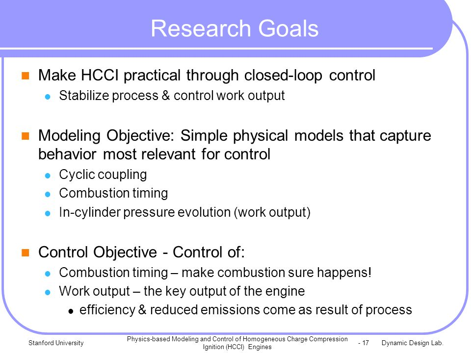 Dynamic Design Lab.Stanford University Physics-based Modeling and Control of Homogeneous Charge Compression Ignition (HCCI) Engines - 17 Research Goal
