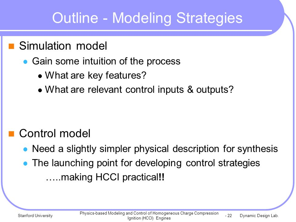 Dynamic Design Lab.Stanford University Physics-based Modeling and Control of Homogeneous Charge Compression Ignition (HCCI) Engines - 22 Outline - Modeling Strategies Simulation model Gain some intuition of the process What are key features.