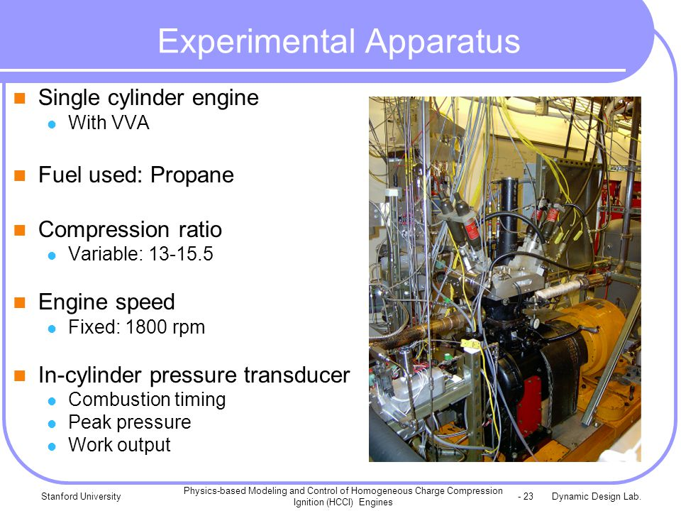 Dynamic Design Lab.Stanford University Physics-based Modeling and Control of Homogeneous Charge Compression Ignition (HCCI) Engines - 23 Experimental Apparatus Single cylinder engine With VVA Fuel used: Propane Compression ratio Variable: 13-15.5 Engine speed Fixed: 1800 rpm In-cylinder pressure transducer Combustion timing Peak pressure Work output