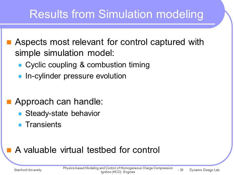 Dynamic Design Lab.Stanford University Physics-based Modeling and Control of Homogeneous Charge Compression Ignition (HCCI) Engines - 39 Results from Simulation modeling Aspects most relevant for control captured with simple simulation model: Cyclic coupling & combustion timing In-cylinder pressure evolution Approach can handle: Steady-state behavior Transients A valuable virtual testbed for control