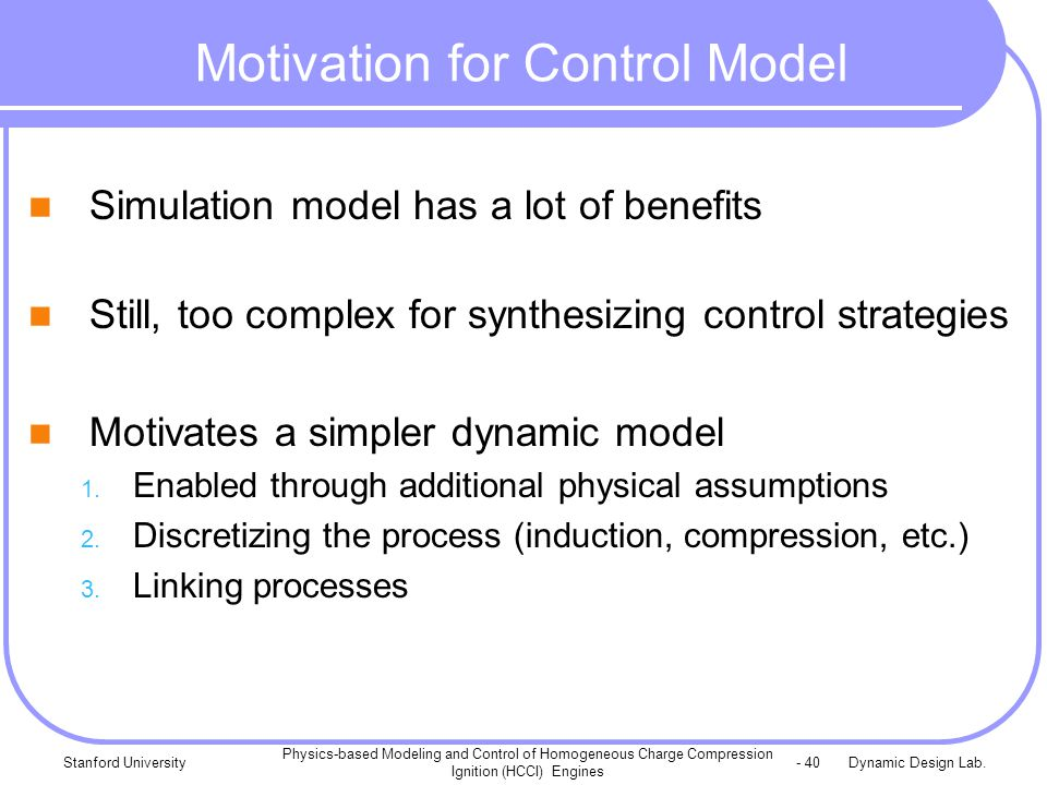 Dynamic Design Lab.Stanford University Physics-based Modeling and Control of Homogeneous Charge Compression Ignition (HCCI) Engines - 40 Motivation for Control Model Simulation model has a lot of benefits Still, too complex for synthesizing control strategies Motivates a simpler dynamic model 1.