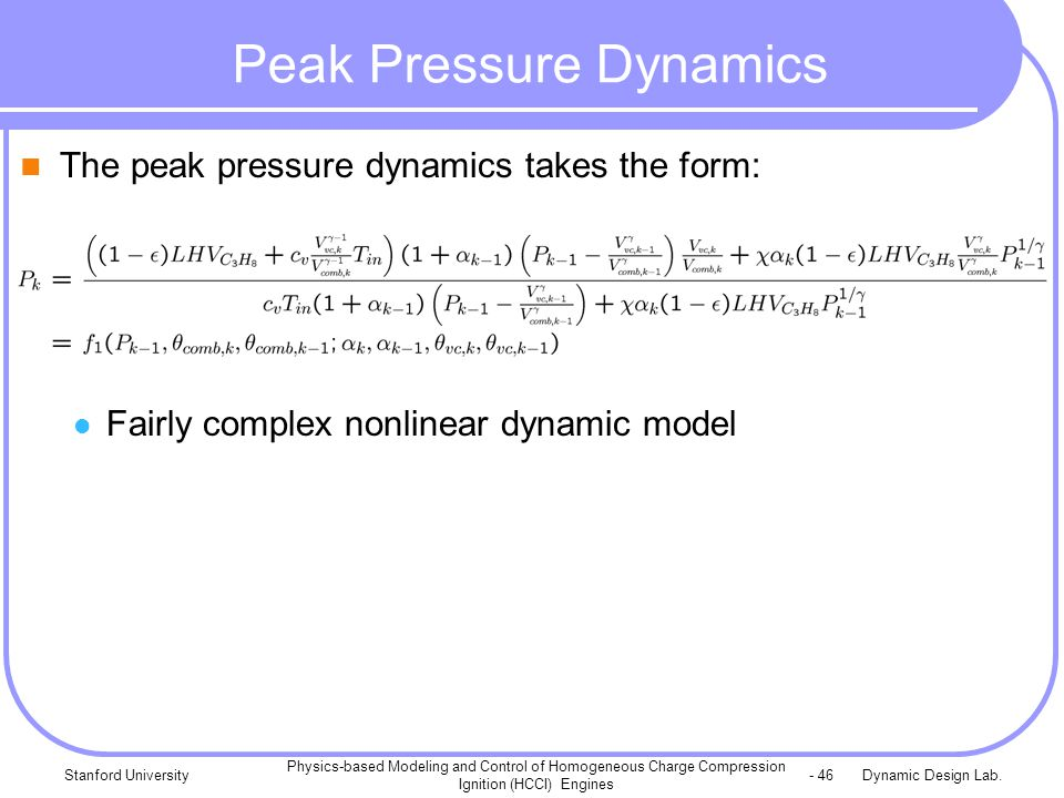 Dynamic Design Lab.Stanford University Physics-based Modeling and Control of Homogeneous Charge Compression Ignition (HCCI) Engines - 46 Peak Pressure Dynamics The peak pressure dynamics takes the form: Fairly complex nonlinear dynamic model
