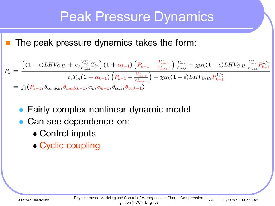 Dynamic Design Lab.Stanford University Physics-based Modeling and Control of Homogeneous Charge Compression Ignition (HCCI) Engines - 48 Peak Pressure Dynamics The peak pressure dynamics takes the form: Fairly complex nonlinear dynamic model Can see dependence on: Control inputs Cyclic coupling