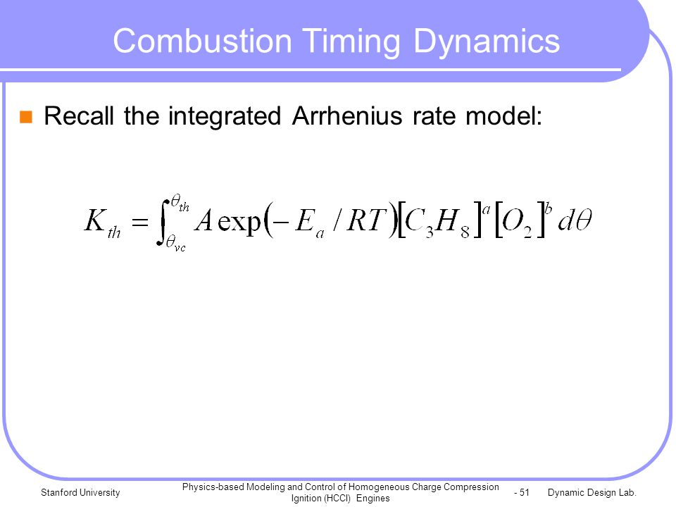 Dynamic Design Lab.Stanford University Physics-based Modeling and Control of Homogeneous Charge Compression Ignition (HCCI) Engines - 51 Combustion Timing Dynamics Recall the integrated Arrhenius rate model: