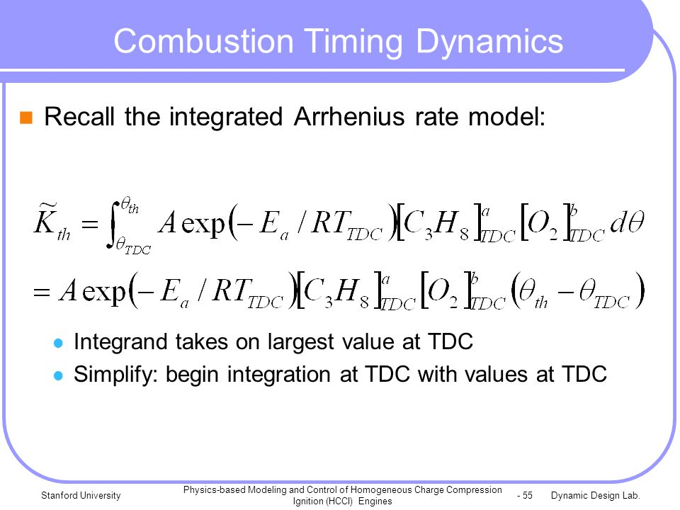 Dynamic Design Lab.Stanford University Physics-based Modeling and Control of Homogeneous Charge Compression Ignition (HCCI) Engines - 55 Combustion Timing Dynamics Recall the integrated Arrhenius rate model: Integrand takes on largest value at TDC Simplify: begin integration at TDC with values at TDC
