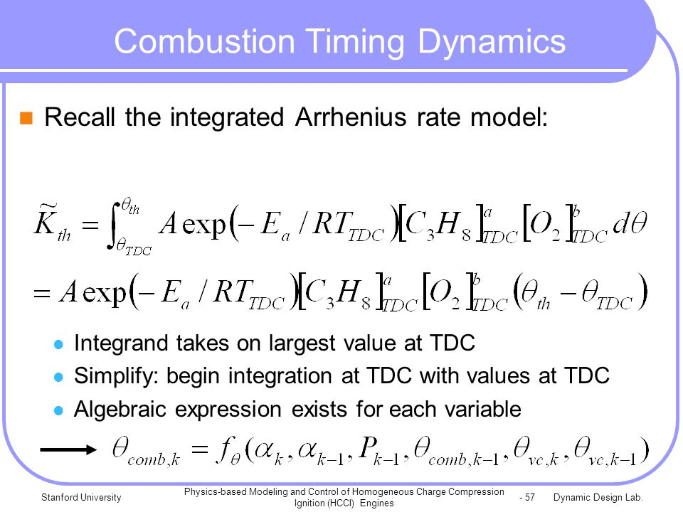 Dynamic Design Lab.Stanford University Physics-based Modeling and Control of Homogeneous Charge Compression Ignition (HCCI) Engines - 57 Combustion Timing Dynamics Recall the integrated Arrhenius rate model: Integrand takes on largest value at TDC Simplify: begin integration at TDC with values at TDC Algebraic expression exists for each variable