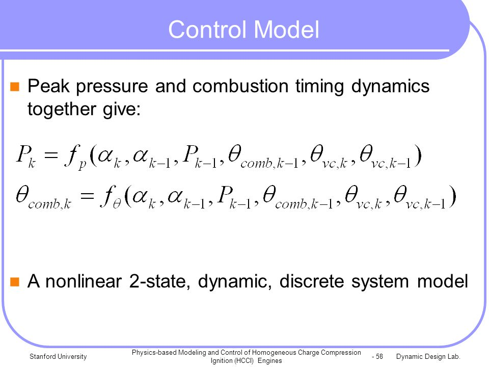 Dynamic Design Lab.Stanford University Physics-based Modeling and Control of Homogeneous Charge Compression Ignition (HCCI) Engines - 58 Control Model Peak pressure and combustion timing dynamics together give: A nonlinear 2-state, dynamic, discrete system model