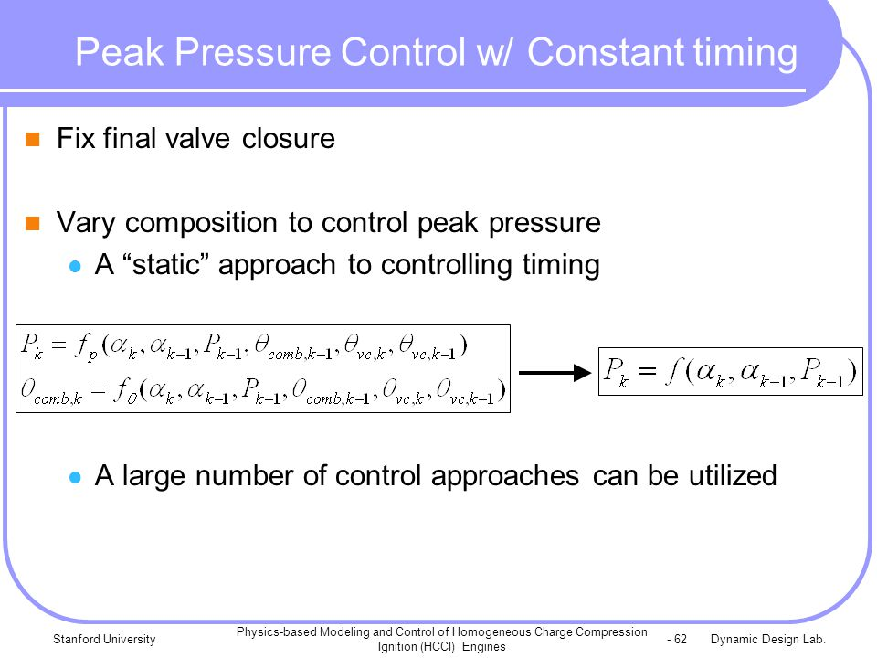 Dynamic Design Lab.Stanford University Physics-based Modeling and Control of Homogeneous Charge Compression Ignition (HCCI) Engines - 62 Peak Pressure Control w/ Constant timing Fix final valve closure Vary composition to control peak pressure A static approach to controlling timing A large number of control approaches can be utilized