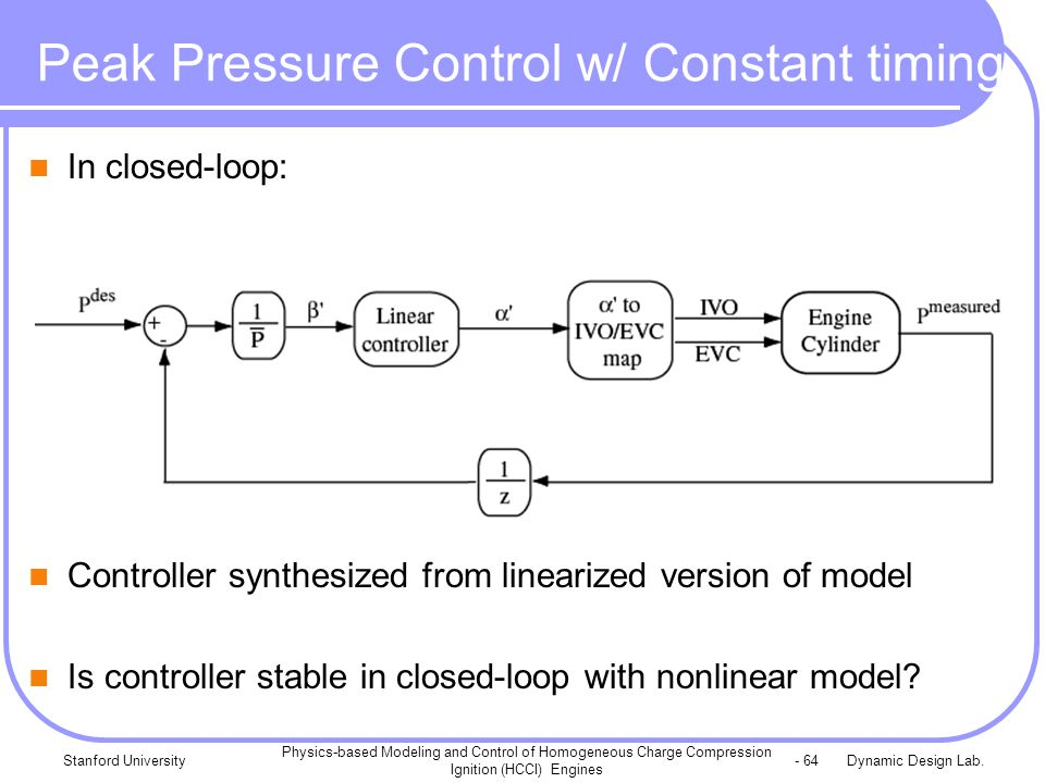 Dynamic Design Lab.Stanford University Physics-based Modeling and Control of Homogeneous Charge Compression Ignition (HCCI) Engines - 64 Peak Pressure Control w/ Constant timing In closed-loop: Controller synthesized from linearized version of model Is controller stable in closed-loop with nonlinear model?